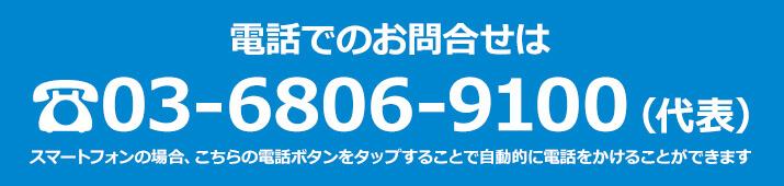 電話でのお問い合わせは 03-6806-9100 スマートフォンの場合、こちらの電話ボタンをタップすることで自動的に電話をかけることができます。